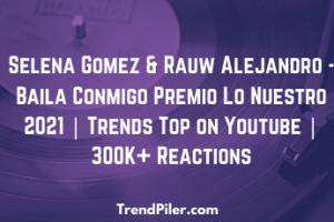 Selena Gomez & Rauw Alejandro - Baila Conmigo Premio Lo Nuestro 2021 _ Trends Top on Youtube _ 300K+ Reactions